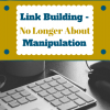 Link Building: No Longer About Manipulation