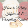 How To Marry Keywords & Compelling Content: In-Depth & Step By Step